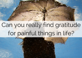Can you really find gratitude for painful things in life?