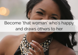Become 'that woman' who's happy and draws others to her